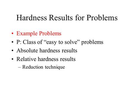 "Hardness Results for Problems Example Problems P: Class of ""easy to solve"" problems Absolute hardness results Relative hardness results –Reduction technique."