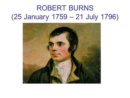 ROBERT BURNS (25 January 1759 – 21 July 1796). Robert Burns (25 January 1759 – 21 July 1796) (also known as Rabbie Burns, Scotland's favourite son, the.