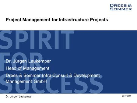 Project Management for Infrastructure Projects Dr. Jürgen Laukemper Head of Management Drees & Sommer Infra Consult & Development Management GmbH 28.03.2011.