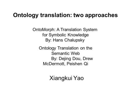 Ontology translation: two approaches Xiangkui Yao OntoMorph: A Translation System for Symbolic Knowledge By: Hans Chalupsky Ontology Translation on the.