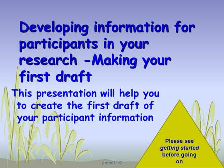 Developing information for participants in your research -Making your first draft This presentation will help you to create the first draft of your participant.