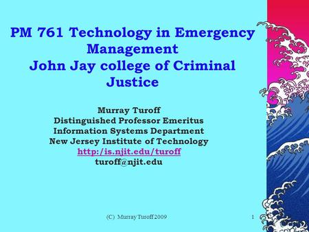 (C) Murray Turoff 20091 PM 761 Technology in Emergency Management John Jay college of Criminal Justice Murray Turoff Distinguished Professor Emeritus Information.