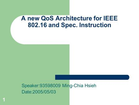 1 A new QoS Architecture for IEEE 802.16 and Spec. Instruction Speaker:93598009 Ming-Chia Hsieh Date:2005/05/03.
