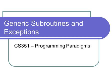 Generic Subroutines and Exceptions CS351 – Programming Paradigms.