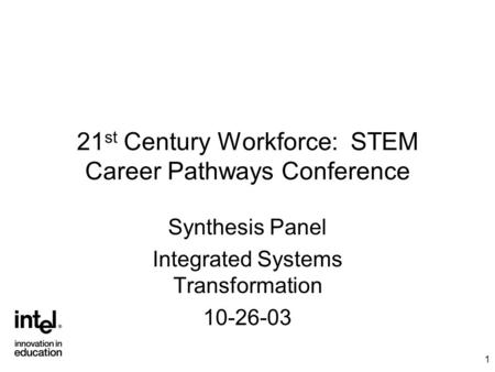 1 21 st Century Workforce: STEM Career Pathways Conference Synthesis Panel Integrated Systems Transformation 10-26-03.