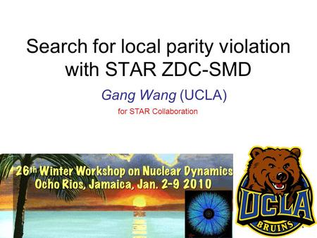 Gang Wang (WWND2010)1 Search for local parity violation with STAR ZDC-SMD Gang Wang (UCLA) for STAR Collaboration.