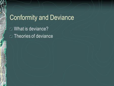Conformity and Deviance What is deviance? Theories of deviance.