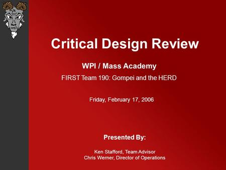 Critical Design Review Presented By: Ken Stafford, Team Advisor Chris Werner, Director of Operations WPI / Mass Academy FIRST Team 190: Gompei and the.