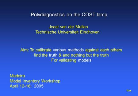 TU/e Polydiagnostics on the COST lamp Aim: To calibrate various methods against each others find the truth & and nothing but the truth For validating models.