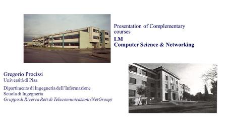 Presentation of Complementary courses LM Computer Science & Networking Pisa – May 22 nd 2015 Gregorio Procissi Università di Pisa Dipartimento di Ingegneria.