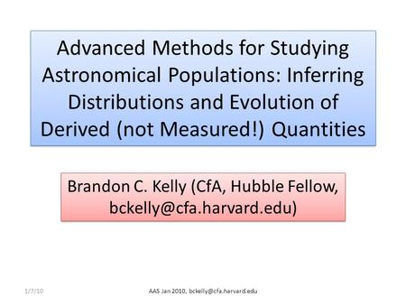 Advanced Methods for Studying Astronomical Populations: Inferring Distributions and Evolution of Derived (not Measured!) Quantities Brandon C. Kelly (CfA,