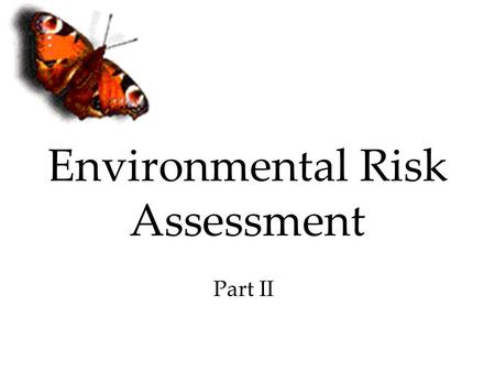 Environmental Risk Assessment Part II. Introduction Eventual goal of much environmental toxicology is ecological risk assessment (ERA) Developed as a.
