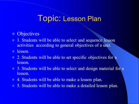 Topic: Lesson Plan Objectives 1. Students will be able to select and sequence lesson activities according to general objectives of a unit. lesson. 2. Students.