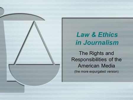 Law & Ethics in Journalism The Rights and Responsibilities of the American Media (the more expurgated version)