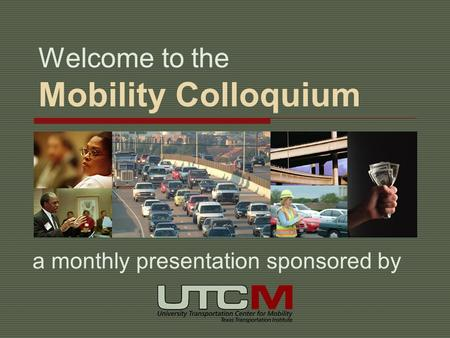 Welcome to the Mobility Colloquium a monthly presentation sponsored by.