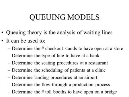 QUEUING MODELS Queuing theory is the analysis of waiting lines It can be used to: –Determine the # checkout stands to have open at a store –Determine the.
