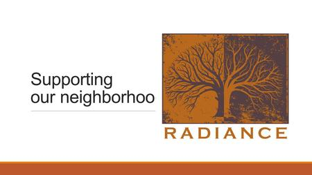 Supporting our neighborhood. Our story: Radiance has served the district for 4 years We wanted to create a center to meet with our friends and neighbors.