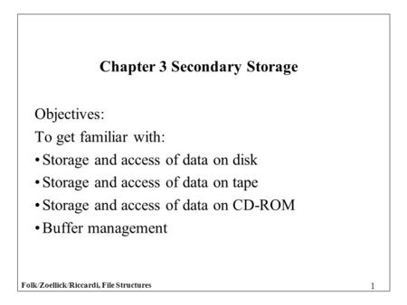 Folk/Zoellick/Riccardi, File Structures 1 Objectives: To get familiar with: Storage and access of data on disk Storage and access of data on tape Storage.