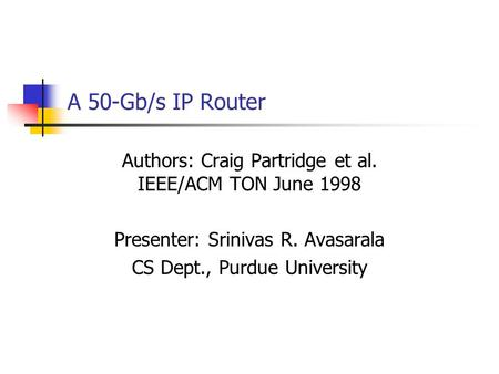 A 50-Gb/s IP Router Authors: Craig Partridge et al. IEEE/ACM TON June 1998 Presenter: Srinivas R. Avasarala CS Dept., Purdue University.