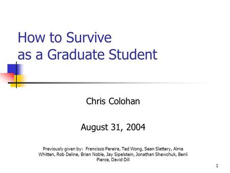 1 How to Survive as a Graduate Student Chris Colohan August 31, 2004 Previously given by: Francisco Pereira, Ted Wong, Sean Slattery, Alma Whitten, Rob.