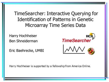 TimeSearcher: Interactive Querying for Identification of Patterns in Genetic Microarray Time Series Data Harry Hochheiser Ben Shneiderman Eric Baehrecke,