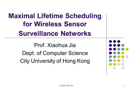 CS Dept, City Univ.1 Maximal Lifetime Scheduling for Wireless Sensor Surveillance Networks Prof. Xiaohua Jia Dept. of Computer Science City University.
