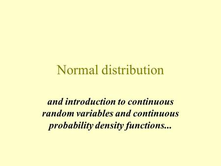Normal distribution and introduction to continuous random variables and continuous probability density functions...