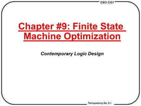 CSCI 3301 Transparency No. 9-1 Chapter #9: Finite State Machine Optimization Contemporary Logic Design.