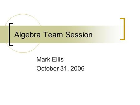 Algebra Team Session Mark Ellis October 31, 2006.