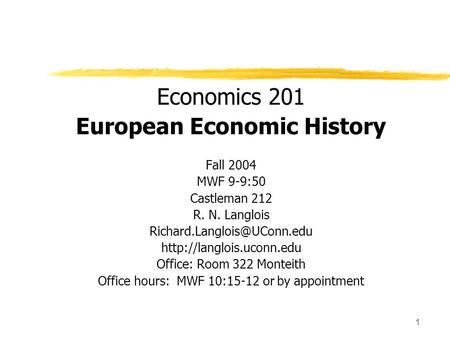 1 Economics 201 European Economic History Fall 2004 MWF 9-9:50 Castleman 212 R. N. Langlois <strong>Office</strong>: