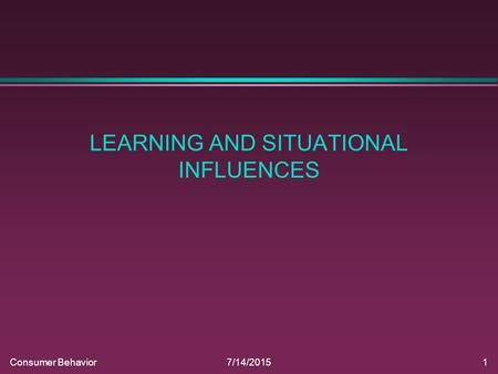 Consumer Behavior7/14/20151 LEARNING AND SITUATIONAL INFLUENCES.