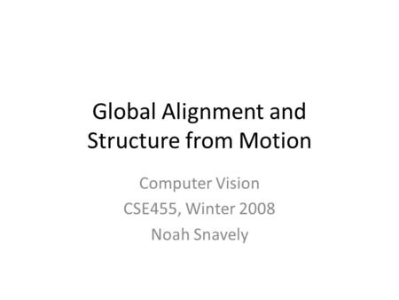 Global Alignment and Structure from Motion Computer Vision CSE455, Winter 2008 Noah Snavely.