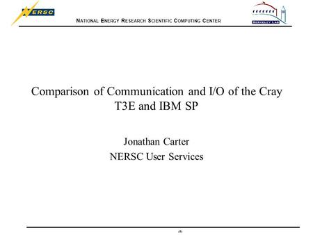 N ATIONAL E NERGY R ESEARCH S CIENTIFIC C OMPUTING C ENTER 1 Comparison of Communication and I/O of the Cray T3E and IBM SP Jonathan Carter NERSC User.