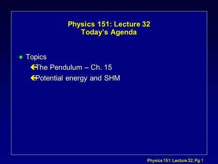 Physics 151: Lecture 32, Pg 1 Physics 151: Lecture 32 Today's Agenda l Topics çThe Pendulum – Ch. 15 çPotential energy and SHM.