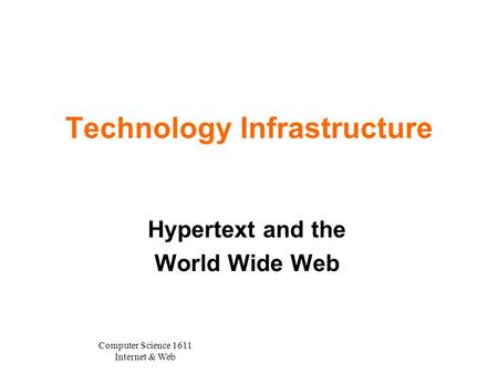 Computer Science 1611 Internet & Web Technology Infrastructure Hypertext and the World Wide Web.