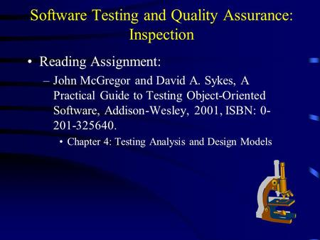 Software Testing and Quality Assurance: Inspection Reading Assignment: –John McGregor and David A. Sykes, A Practical Guide to Testing Object-Oriented.