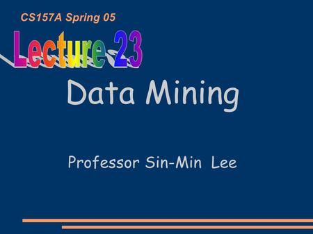 CS157A Spring 05 Data Mining Professor Sin-Min Lee.