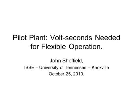 Pilot Plant: Volt-seconds Needed for Flexible Operation. John Sheffield, ISSE – University of Tennessee – Knoxville October 25, 2010.