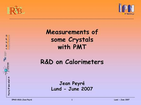 ipno.in2p3.fr Lund - June 2007IPNO-RDD-Jean Peyré1 Measurements of some Crystals with PMT R&D on Calorimeters Jean Peyré Lund - June 2007.