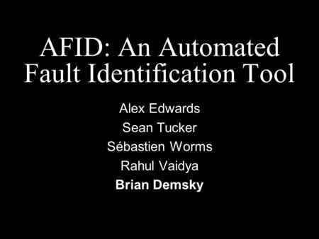 AFID: An Automated Fault Identification Tool Alex Edwards Sean Tucker Sébastien Worms Rahul Vaidya Brian Demsky.