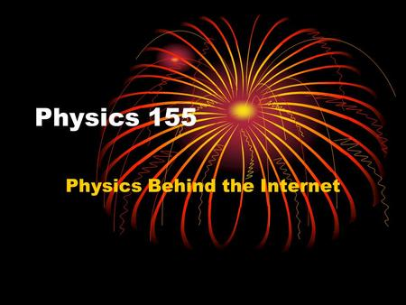 Physics 155 Physics Behind the Internet. Why Study This? Teach Physics in a Context Its important for citizens to know how stuff works A technological.