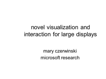 Novel visualization and interaction for large displays mary czerwinski microsoft research.