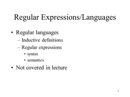 1 Regular Expressions/Languages Regular languages –Inductive definitions –Regular expressions syntax semantics Not covered in lecture.