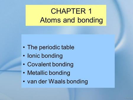CHAPTER 1 Atoms and bonding The periodic table Ionic bonding Covalent bonding Metallic bonding van der Waals bonding.