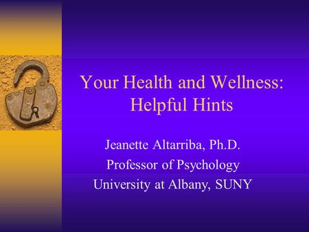 Your Health and Wellness: Helpful Hints Jeanette Altarriba, Ph.D. Professor of Psychology University at Albany, SUNY.