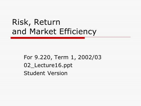 Risk, Return and Market Efficiency For 9.220, Term 1, 2002/03 02_Lecture16.ppt Student Version.
