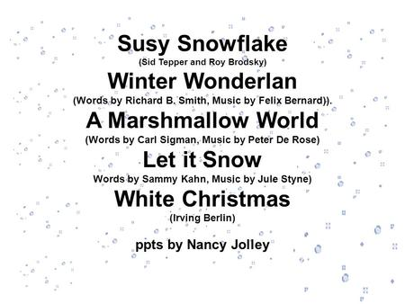 Susy Snowflake (Sid Tepper and Roy Brodsky) Winter Wonderlan (Words by Richard B. Smith, Music by Felix Bernard)). A Marshmallow World (Words by Carl Sigman,