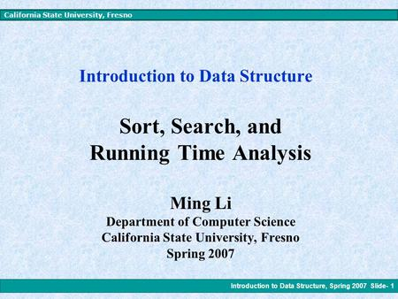 Introduction to Data Structure, Spring 2007 Slide- 1 California State University, Fresno Introduction to Data Structure Sort, Search, and Running Time.