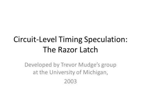 Circuit-Level Timing Speculation: The Razor Latch Developed by Trevor Mudge's group at the University of Michigan, 2003.