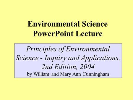 Environmental Science PowerPoint Lecture Principles of Environmental Science - Inquiry and Applications, 2nd Edition, 2004 by William and Mary Ann Cunningham.